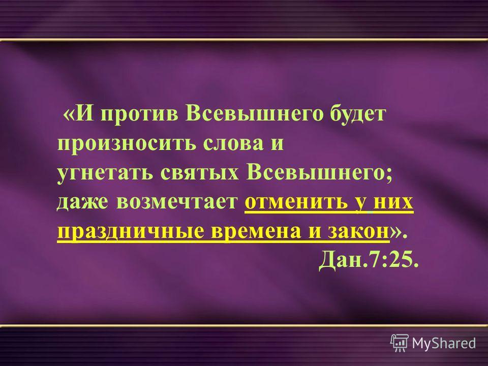 «И против Всевышнего будет произносить слова и угнетать святых Всевышнего; даже возмечтает отменить у них праздничные времена и закон». Дан.7:25.