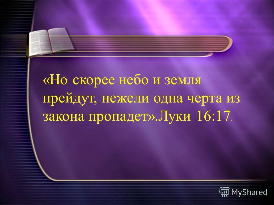 «Но скорее небо и земля прейдут, нежели одна черта из закона пропадет».Луки 16:17.