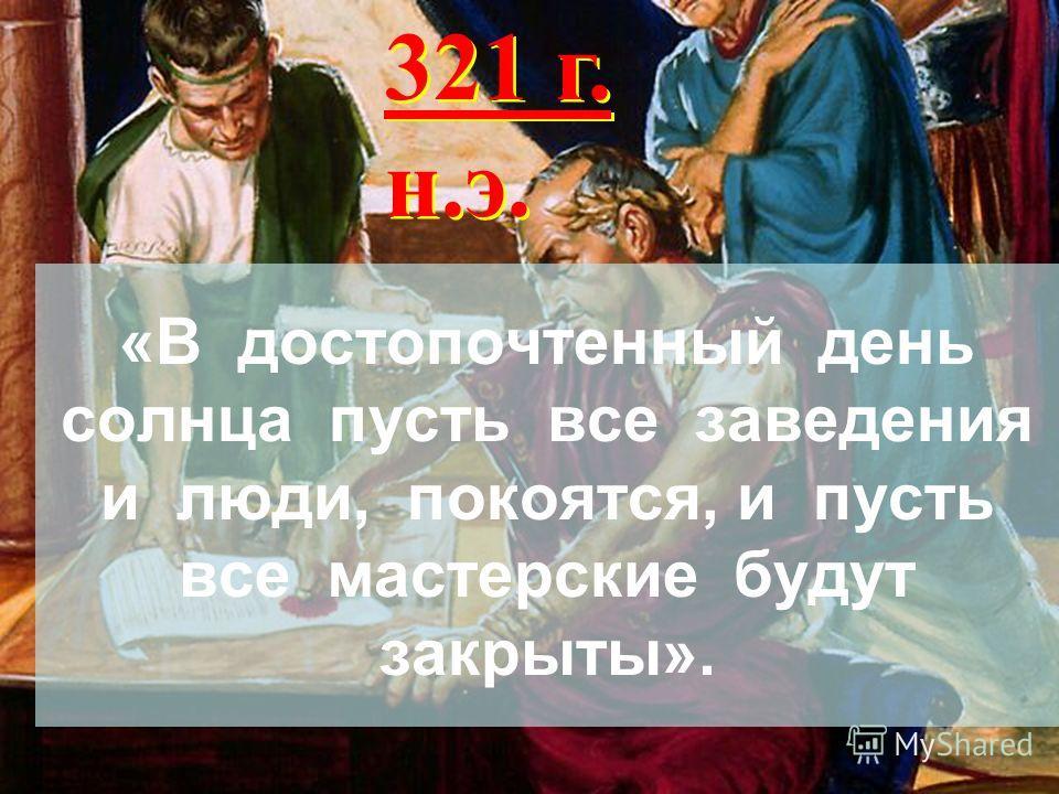 «В достопочтенный день солнца пусть все заведения и люди, покоятся, и пусть все мастерские будут закрыты». 321 г. н.э.