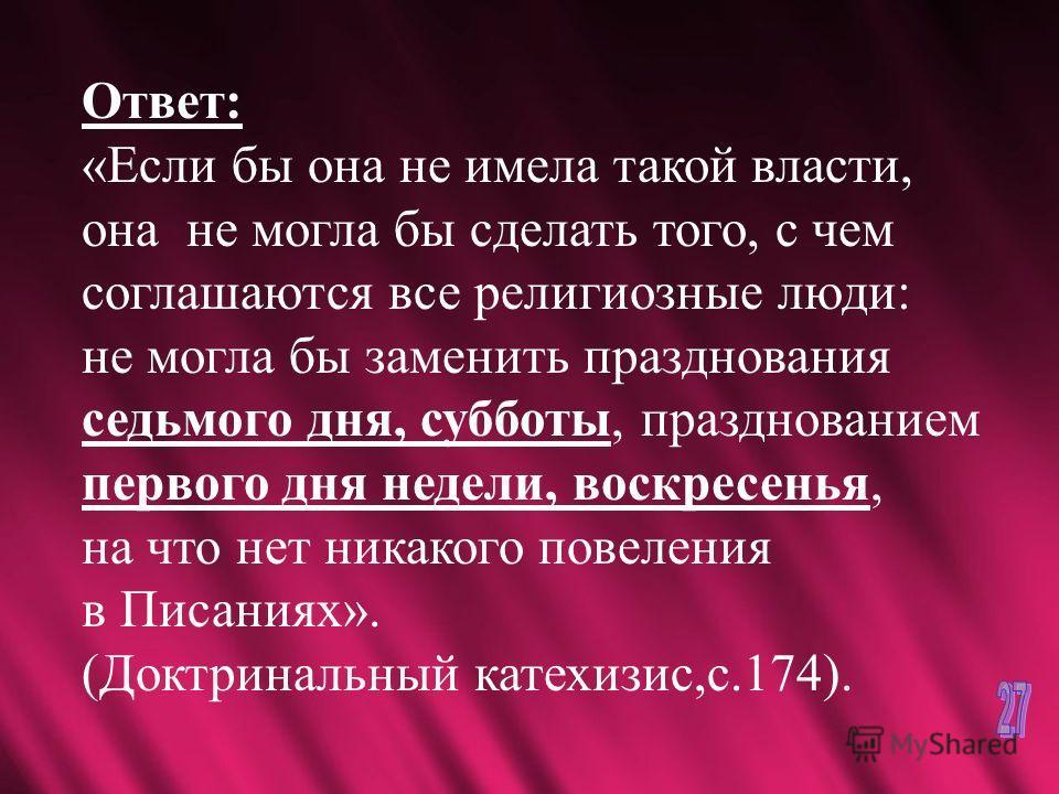 Ответ: «Если бы она не имела такой власти, она не могла бы сделать того, с чем соглашаются все религиозные люди: не могла бы заменить празднования седьмого дня, субботы, празднованием первого дня недели, воскресенья, на что нет никакого повеления в П