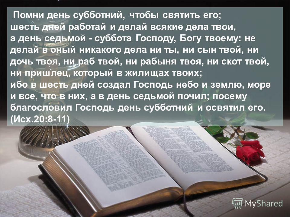 Помни день субботний, чтобы святить его; шесть дней работай и делай всякие дела твои, а день седьмой - суббота Господу, Богу твоему: не делай в оный никакого дела ни ты, ни сын твой, ни дочь твоя, ни раб твой, ни рабыня твоя, ни скот твой, ни пришлец