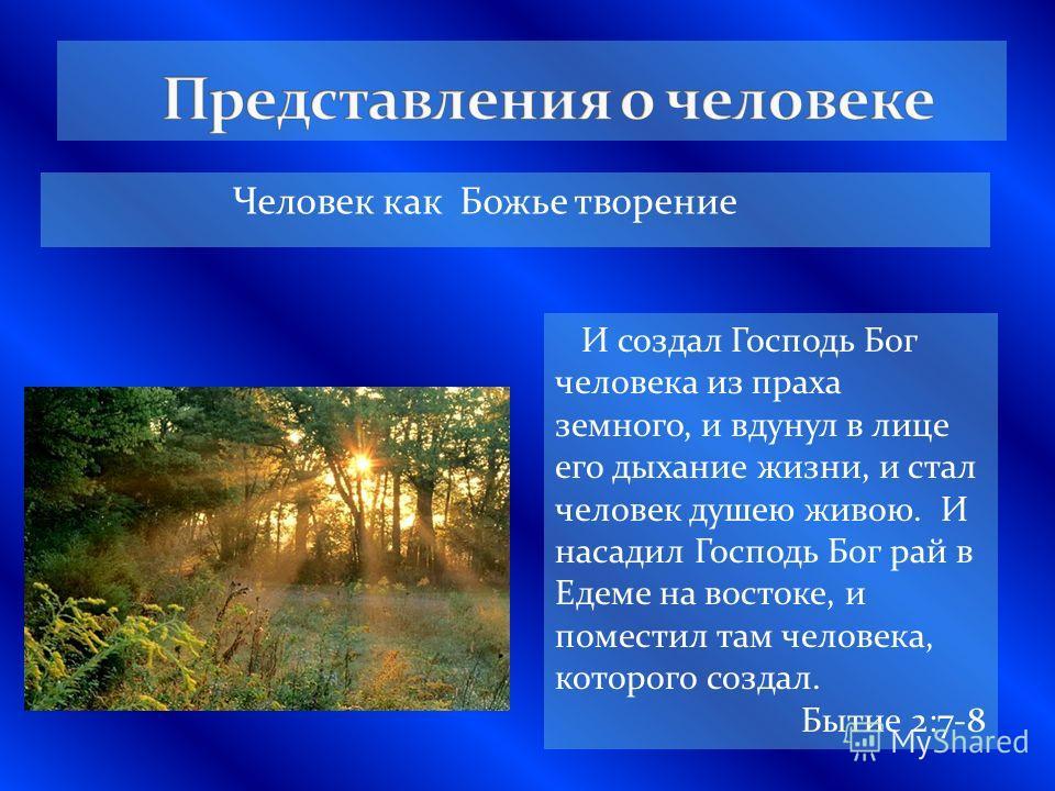 Человек как Божье творение И создал Господь Бог человека из праха земного, и вдунул в лице его дыхание жизни, и стал человек душею живою. И насадил Господь Бог рай в Едеме на востоке, и поместил там человека, которого создал. Бытие 2:7-8