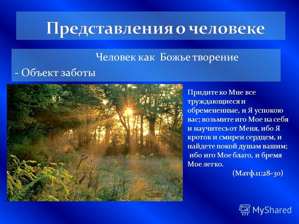 Человек как Божье творение - Объект заботы Придите ко Мне все труждающиеся и обремененные, и Я успокою вас; возьмите иго Мое на себя и научитесь от Меня, ибо Я кроток и смирен сердцем, и найдете покой душам вашим; ибо иго Мое благо, и бремя Мое легко