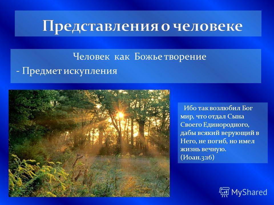 Человек как Божье творение - Предмет искупления Ибо так возлюбил Бог мир, что отдал Сына Своего Единородного, дабы всякий верующий в Него, не погиб, но имел жизнь вечную. (Иоан.3:16)