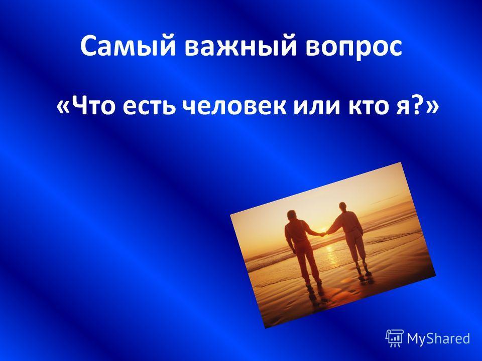 Самый важный вопрос «Что есть человек или кто я?»