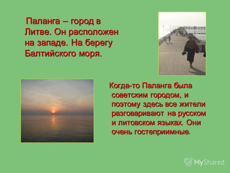 Когда-то Паланга была советским городом, и поэтому здесь все жители разговаривают на русском и литовском языках. Они очень гостеприимные Когда-то Паланга была советским городом, и поэтому здесь все жители разговаривают на русском и литовском языках.
