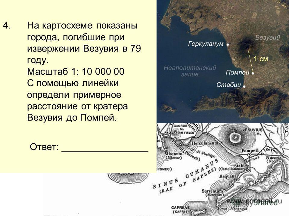 4.На картосхеме показаны города, погибшие при извержении Везувия в 79 году. Масштаб 1: 10 000 00 С помощью линейки определи примерное расстояние от кратера Везувия до Помпей. Ответ: ________________ 1 см