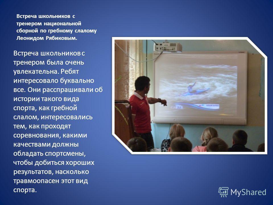 Встреча школьников с тренером национальной сборной по гребному слалому Леонидом Рябиковым. Встреча школьников с тренером была очень увлекательна. Ребят интересовало буквально все. Они расспрашивали об истории такого вида спорта, как гребной слалом, и