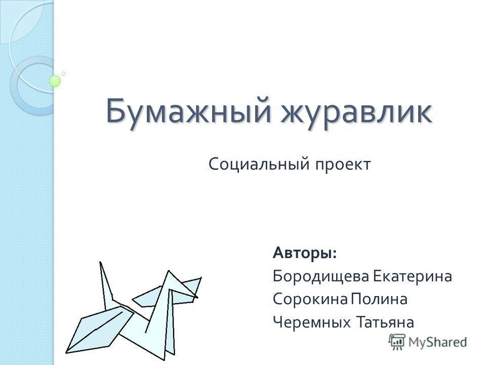 Бумажный журавлик Социальный проект Авторы: Бородищева Екатерина Сорокина Полина Черемных Татьяна