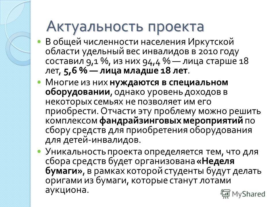 Актуальность проекта В общей численности населения Иркутской области удельный вес инвалидов в 2010 году составил 9,1 %, из них 94,4 % лица старше 18 лет, 5,6 % лица младше 18 лет. Многие из них нуждаются в специальном оборудовании, однако уровень дох