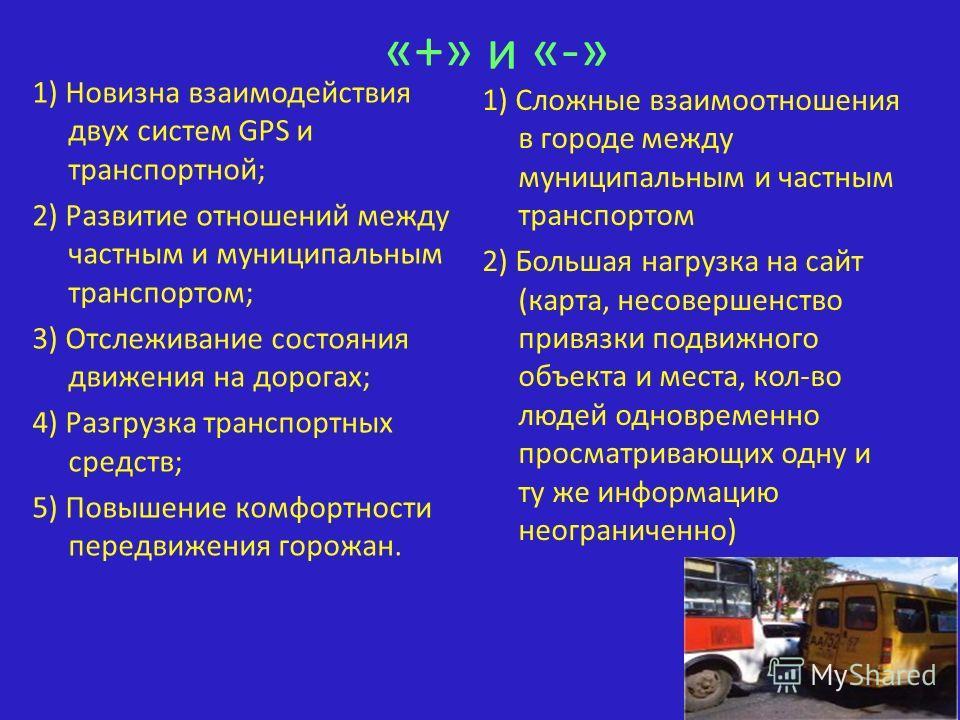 «+» и «-» 1) Новизна взаимодействия двух систем GPS и транспортной; 2) Развитие отношений между частным и муниципальным транспортом; 3) Отслеживание состояния движения на дорогах; 4) Разгрузка транспортных средств; 5) Повышение комфортности передвиже