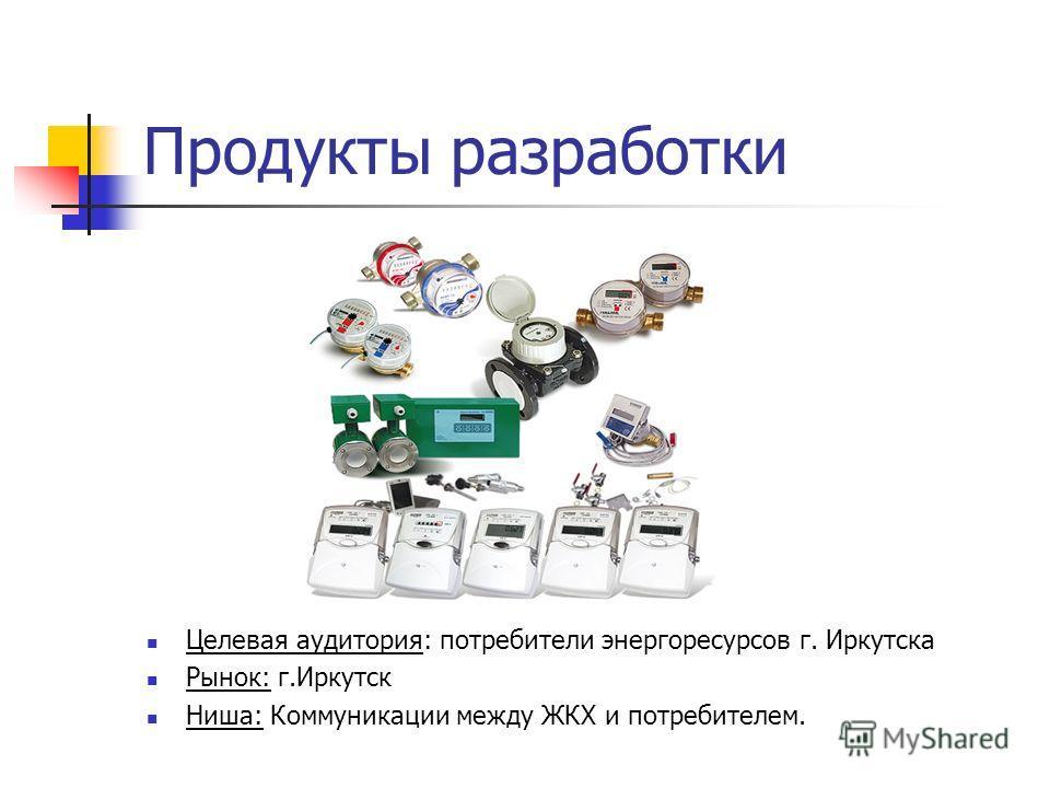 Продукты разработки Целевая аудитория: потребители энергоресурсов г. Иркутска Рынок: г.Иркутск Ниша: Коммуникации между ЖКХ и потребителем.