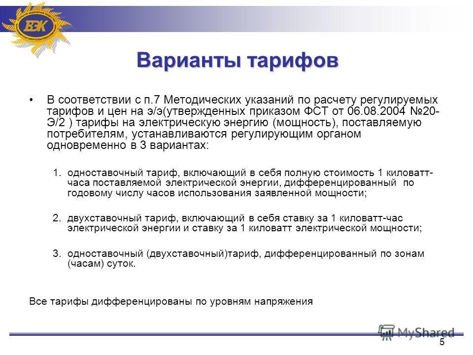 5 Варианты тарифов В соответствии с п.7 Методических указаний по расчету регулируемых тарифов и цен на э/э(утвержденных приказом ФСТ от 06.08.2004 20- Э/2 ) тарифы на электрическую энергию (мощность), поставляемую потребителям, устанавливаются регули