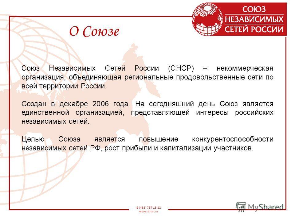 8 (495) 787-15-22 www.smsr.ru О Союзе Союз Независимых Сетей России (СНСР) – некоммерческая организация, объединяющая региональные продовольственные сети по всей территории России. Создан в декабре 2006 года. На сегодняшний день Союз является единств