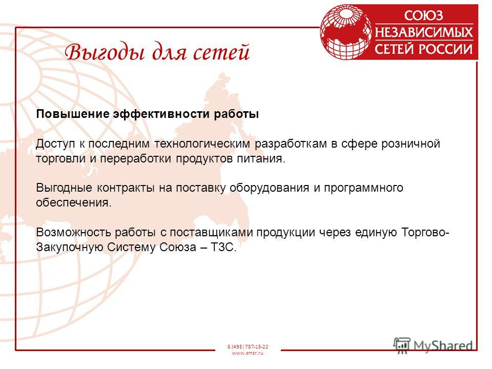 8 (495) 787-15-22 www.smsr.ru Выгоды для сетей Повышение эффективности работы Доступ к последним технологическим разработкам в сфере розничной торговли и переработки продуктов питания. Выгодные контракты на поставку оборудования и программного обеспе