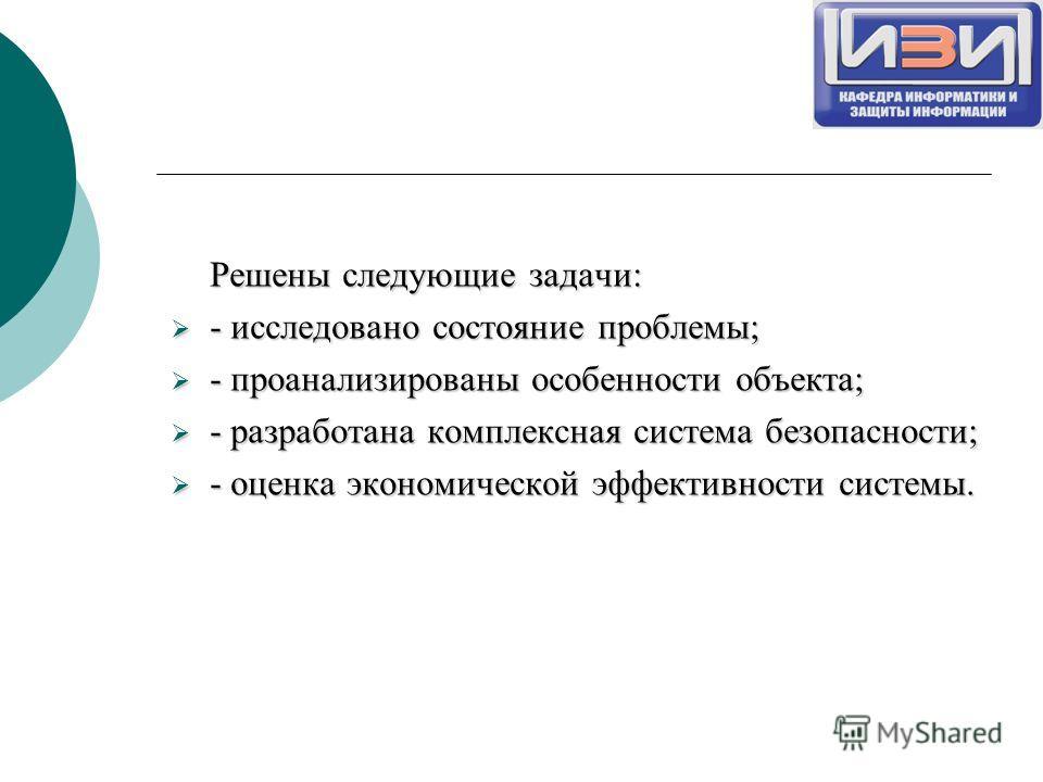 Решены следующие задачи: - исследовано состояние проблемы; - исследовано состояние проблемы; - проанализированы особенности объекта; - проанализированы особенности объекта; - разработана комплексная система безопасности; - разработана комплексная сис