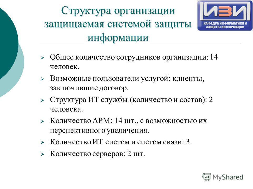 Структура организации защищаемая системой защиты информации Общее количество сотрудников организации: 14 человек. Возможные пользователи услугой: клиенты, заключившие договор. Структура ИТ службы (количество и состав): 2 человека. Количество АРМ: 14