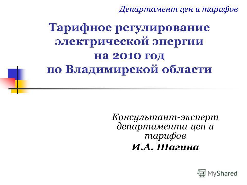 Тарифное регулирование электрической энергии на 2010 год по Владимирской области Консультант-эксперт департамента цен и тарифов И.А. Шагина Департамент цен и тарифов