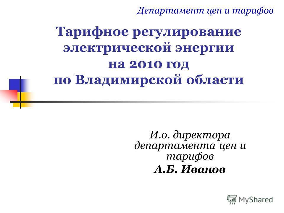 Тарифное регулирование электрической энергии на 2010 год по Владимирской области И.о. директора департамента цен и тарифов А.Б. Иванов Департамент цен и тарифов