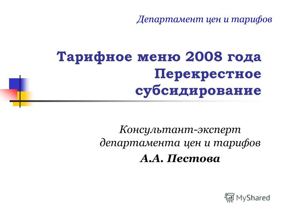 Тарифное меню 2008 года Перекрестное субсидирование Консультант-эксперт департамента цен и тарифов А.А. Пестова Департамент цен и тарифов