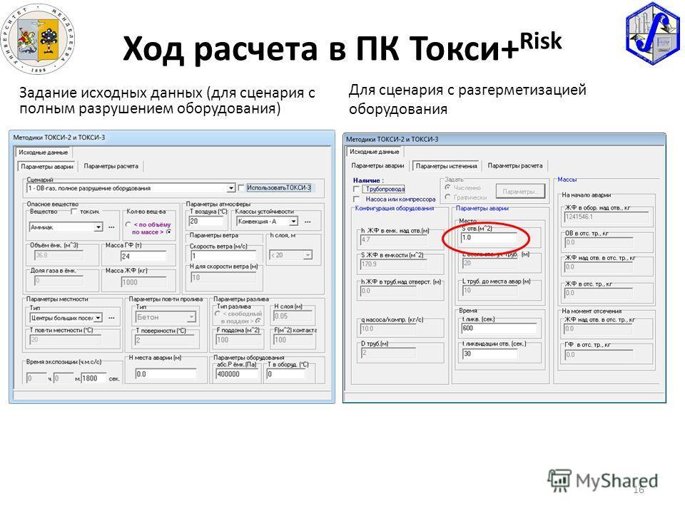 16 Ход расчета в ПК Токси+ Risk Задание исходных данных (для сценария с полным разрушением оборудования) Для сценария с разгерметизацией оборудования