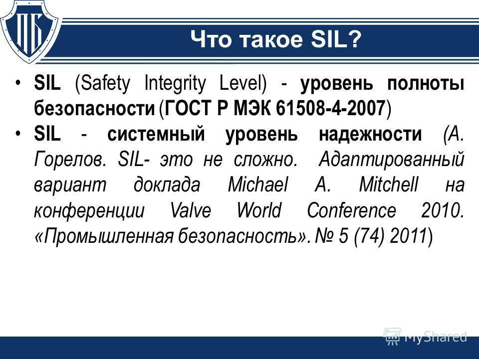 Что такое SIL? SIL (Safety Integrity Level) - уровень полноты безопасности ( ГОСТ Р МЭК 61508-4-2007 ) SIL - системный уровень надежности (А. Горелов. SIL- это не сложно. Адаптированный вариант доклада Michael A. Mitchell на конференции Valve World C
