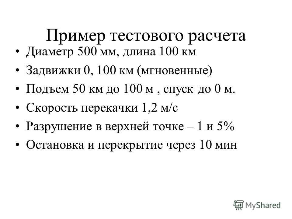Пример тестового расчета Диаметр 500 мм, длина 100 км Задвижки 0, 100 км (мгновенные) Подъем 50 км до 100 м, спуск до 0 м. Скорость перекачки 1,2 м/с Разрушение в верхней точке – 1 и 5% Остановка и перекрытие через 10 мин