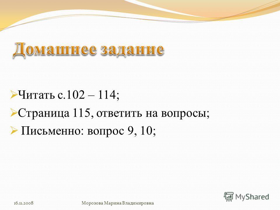 Читать с.102 – 114; Страница 115, ответить на вопросы; Письменно: вопрос 9, 10; 16.11.2008Морозова Марина Владимировна