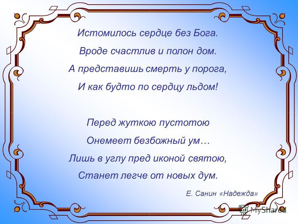 Истомилось сердце без Бога. Вроде счастлив и полон дом. А представишь смерть у порога, И как будто по сердцу льдом! Перед жуткою пустотою Онемеет безбожный ум… Лишь в углу пред иконой святою, Станет легче от новых дум. Е. Санин «Надежда»