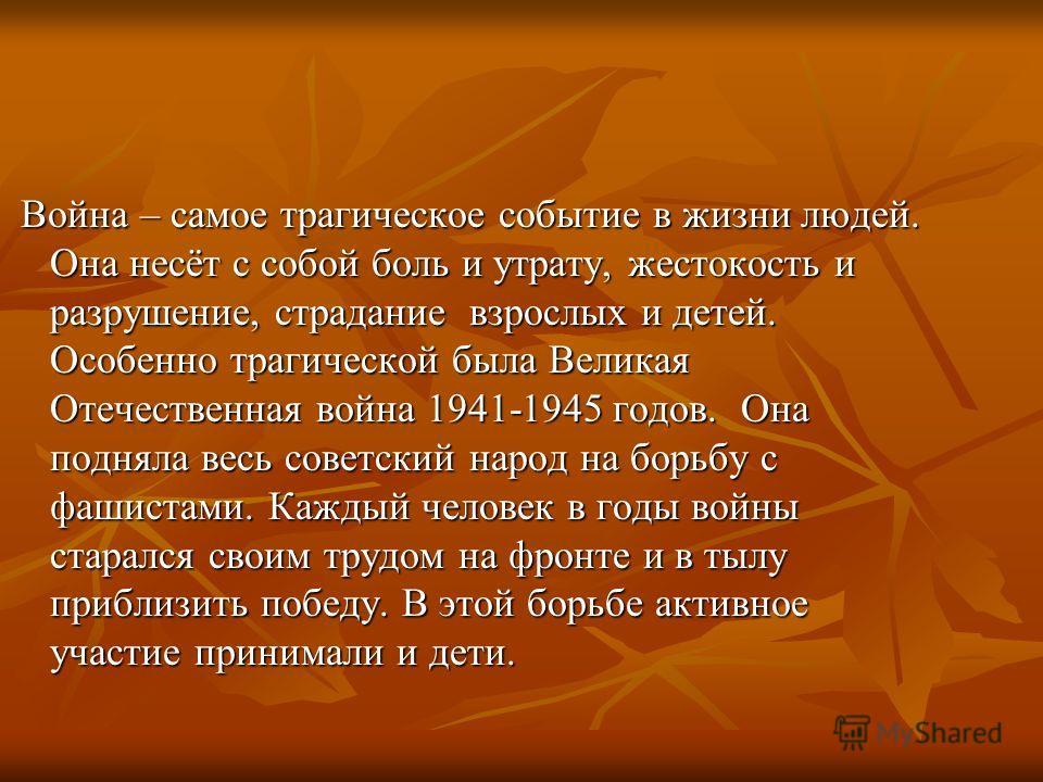 Война – самое трагическое событие в жизни людей. Она несёт с собой боль и утрату, жестокость и разрушение, страдание взрослых и детей. Особенно трагической была Великая Отечественная война 1941-1945 годов. Она подняла весь советский народ на борьбу с