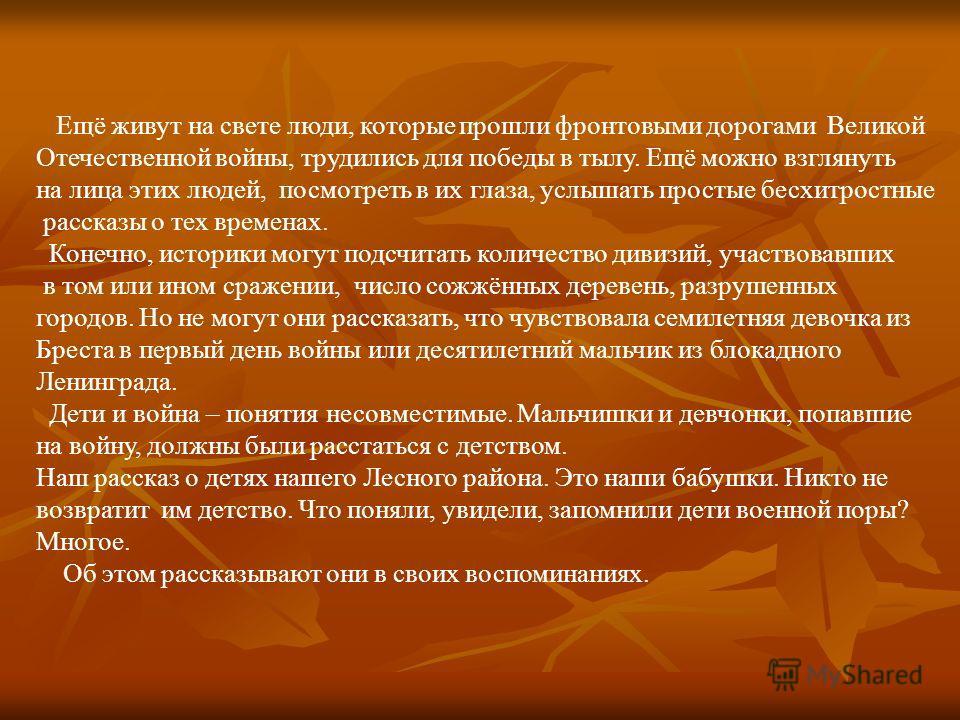 Ещё живут на свете люди, которые прошли фронтовыми дорогами Великой Отечественной войны, трудились для победы в тылу. Ещё можно взглянуть на лица этих людей, посмотреть в их глаза, услышать простые бесхитростные рассказы о тех временах. Конечно, исто