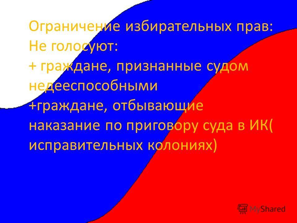 Ограничение избирательных прав: Не голосуют: + граждане, признанные судом недееспособными +граждане, отбывающие наказание по приговору суда в ИК( исправительных колониях)