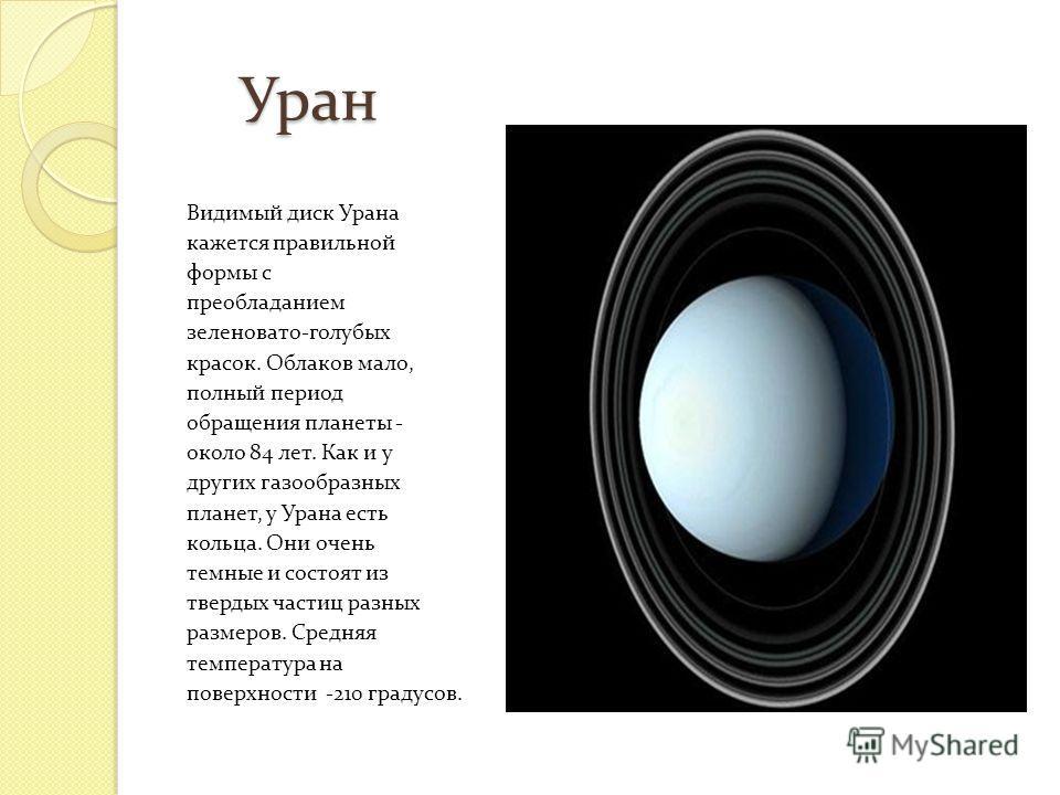 Уран Уран Видимый диск Урана кажется правильной формы с преобладанием зеленовато-голубых красок. Облаков мало, полный период обращения планеты - около 84 лет. Как и у других газообразных планет, у Урана есть кольца. Они очень темные и состоят из твер