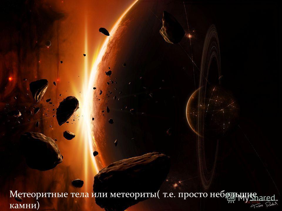 Метеоритные тела или метеориты( т.е. просто небольшие камни)
