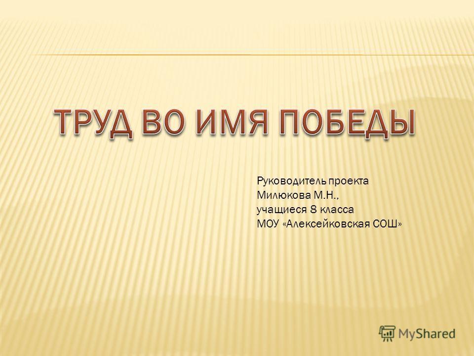 Руководитель проекта Милюкова М.Н., учащиеся 8 класса МОУ «Алексейковская СОШ»