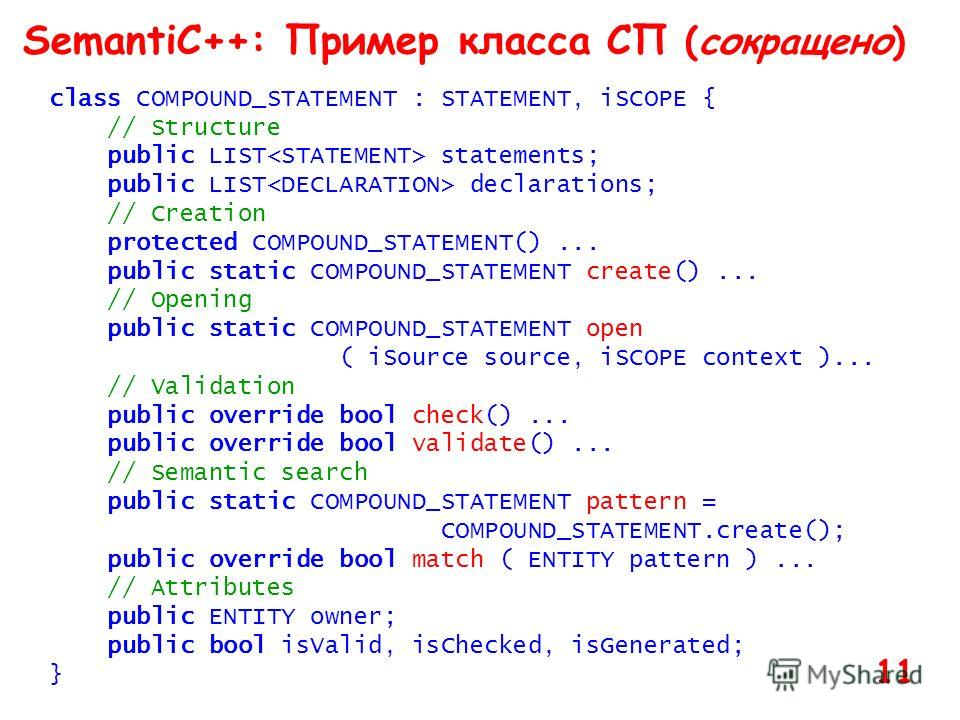 SemantiC++: Пример класса СП (сокращено) class COMPOUND_STATEMENT : STATEMENT, iSCOPE { // Structure public LIST statements; public LIST declarations; // Creation protected COMPOUND_STATEMENT()... public static COMPOUND_STATEMENT create()... // Openi