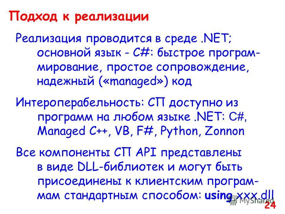 Подход к реализации Реализация проводится в среде.NET; основной язык - C#: быстрое програм- мирование, простое сопровождение, надежный («managed») код Интероперабельность: СП доступно из программ на любом языке.NET: C#, Managed C++, VB, F#, Python, Z