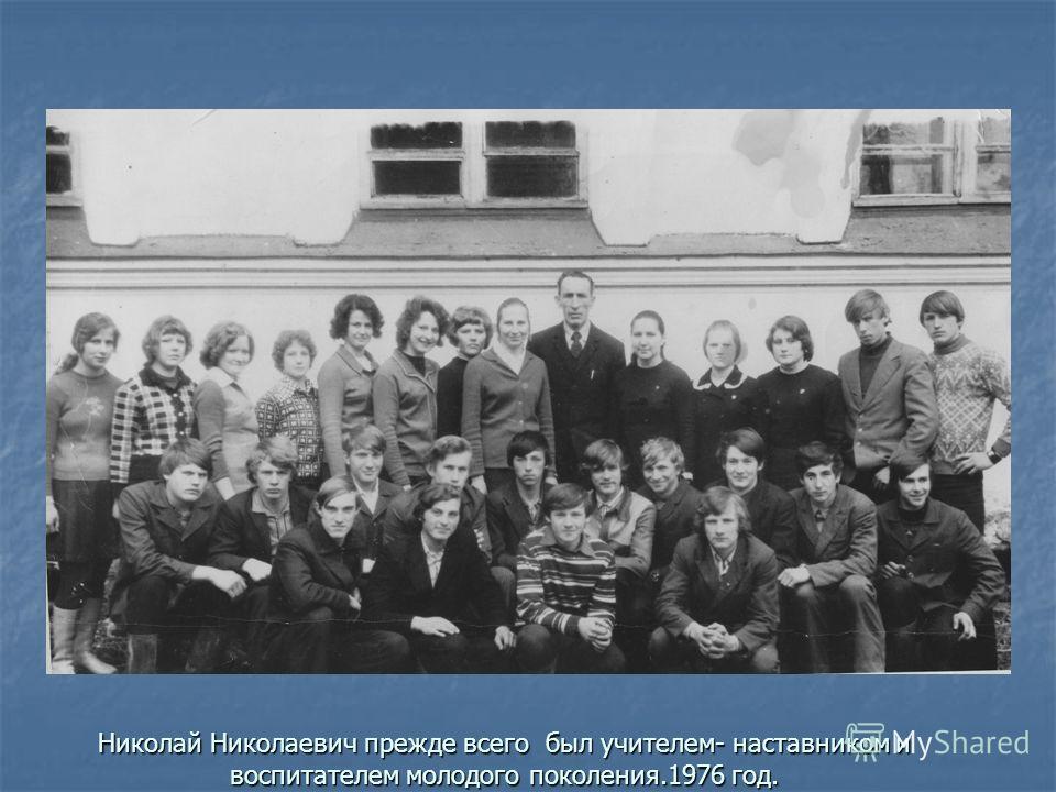 Николай Николаевич прежде всего был учителем- наставником и воспитателем молодого поколения.1976 год.
