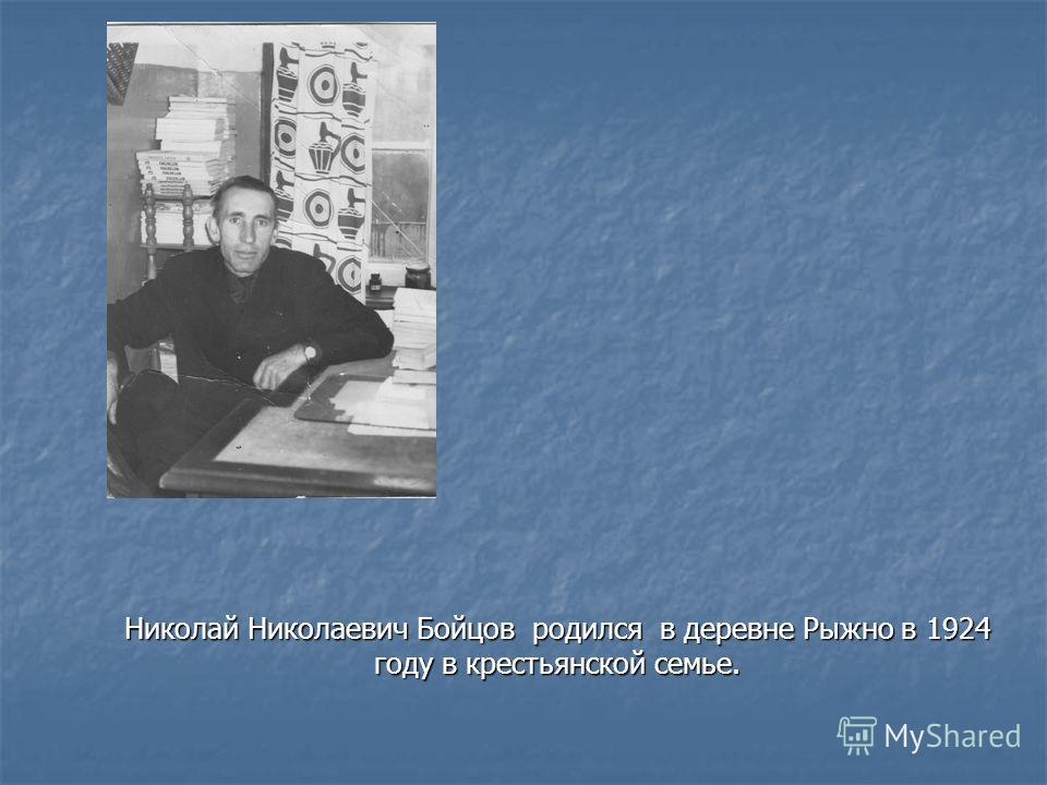 Николай Николаевич Бойцов родился в деревне Рыжно в 1924 году в крестьянской семье.
