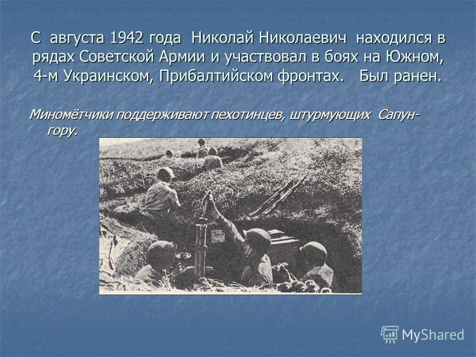 С августа 1942 года Николай Николаевич находился в рядах Советской Армии и участвовал в боях на Южном, 4-м Украинском, Прибалтийском фронтах. Был ранен. Миномётчики поддерживают пехотинцев, штурмующих Сапун- гору.
