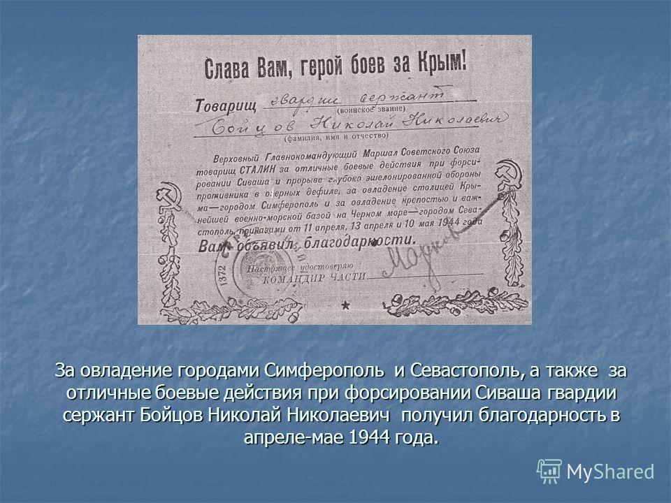За овладение городами Симферополь и Севастополь, а также за отличные боевые действия при форсировании Сиваша гвардии сержант Бойцов Николай Николаевич получил благодарность в апреле-мае 1944 года.