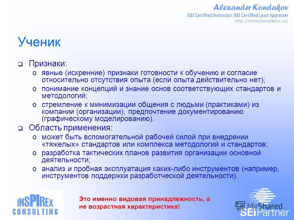 Alexander Kondakov SEI Certified Instructor, SEI Certified Lead Appraiser http://cmmi.kondakov.ru/ Ученик Признаки: oявные (искренние) признаки готовности к обучению и согласие относительно отсутствия опыта (если опыта действительно нет); oпонимание
