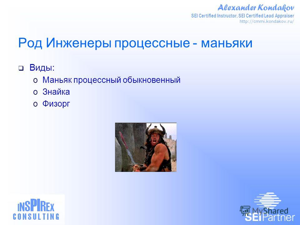 Alexander Kondakov SEI Certified Instructor, SEI Certified Lead Appraiser http://cmmi.kondakov.ru/ Род Инженеры процессные - маньяки Виды: oМаньяк процессный обыкновенный oЗнайка oФизорг