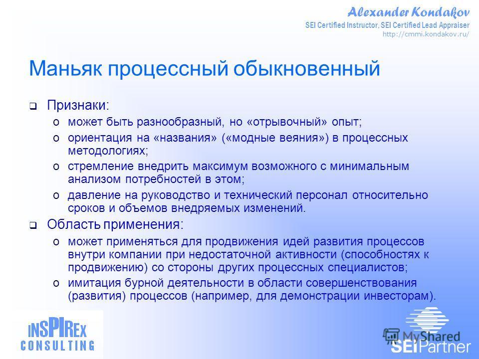Alexander Kondakov SEI Certified Instructor, SEI Certified Lead Appraiser http://cmmi.kondakov.ru/ Маньяк процессный обыкновенный Признаки: oможет быть разнообразный, но «отрывочный» опыт; oориентация на «названия» («модные веяния») в процессных мето
