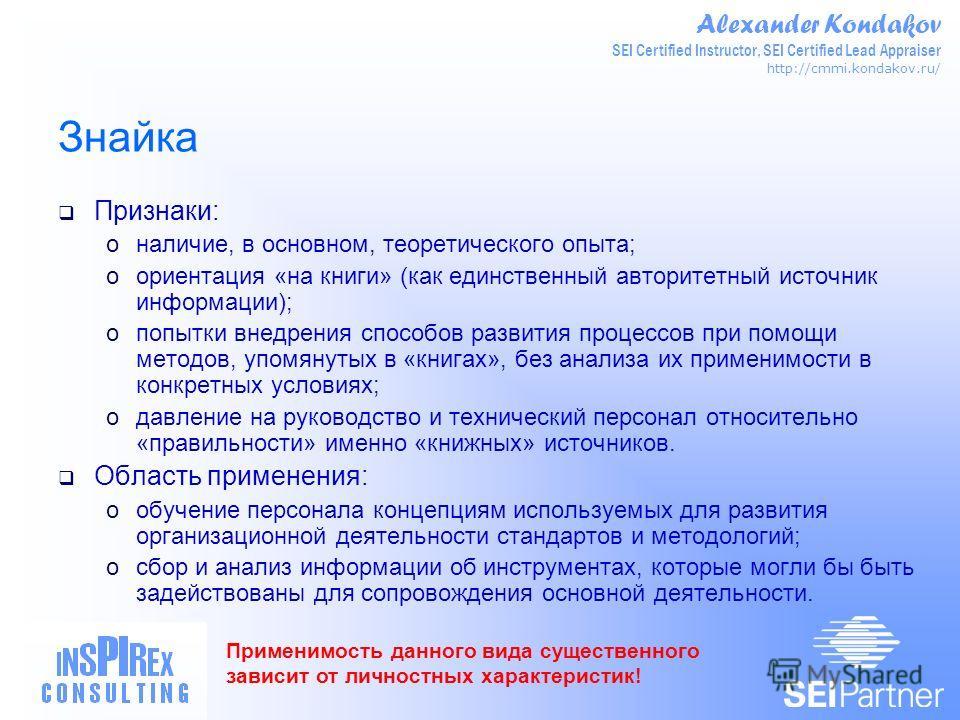 Alexander Kondakov SEI Certified Instructor, SEI Certified Lead Appraiser http://cmmi.kondakov.ru/ Знайка Признаки: oналичие, в основном, теоретического опыта; oориентация «на книги» (как единственный авторитетный источник информации); oпопытки внедр