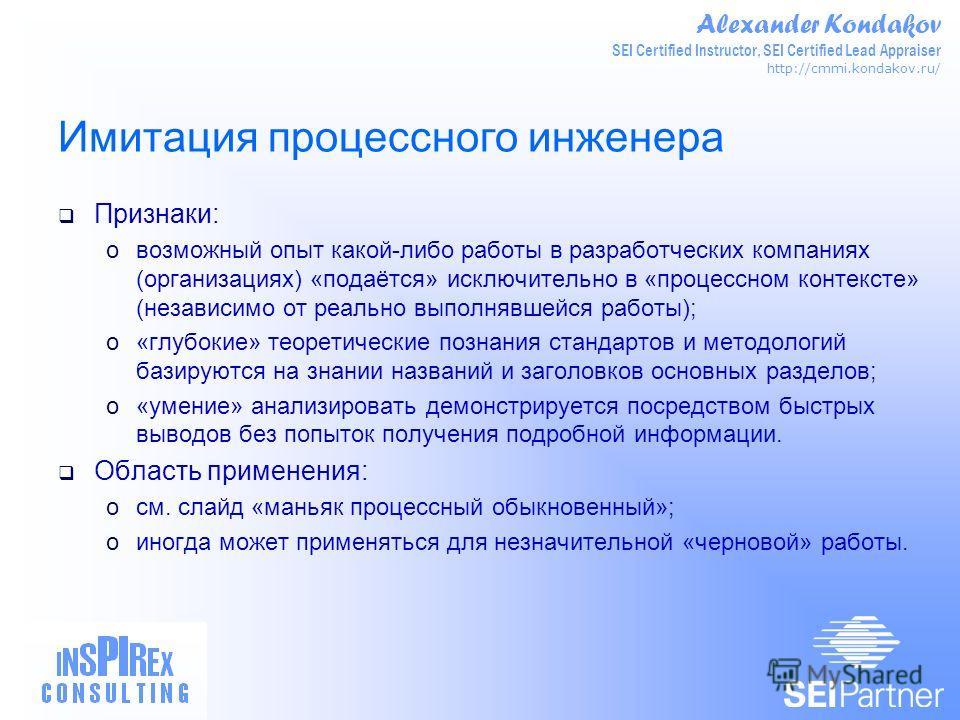 Alexander Kondakov SEI Certified Instructor, SEI Certified Lead Appraiser http://cmmi.kondakov.ru/ Имитация процессного инженера Признаки: oвозможный опыт какой-либо работы в разработческих компаниях (организациях) «подаётся» исключительно в «процесс