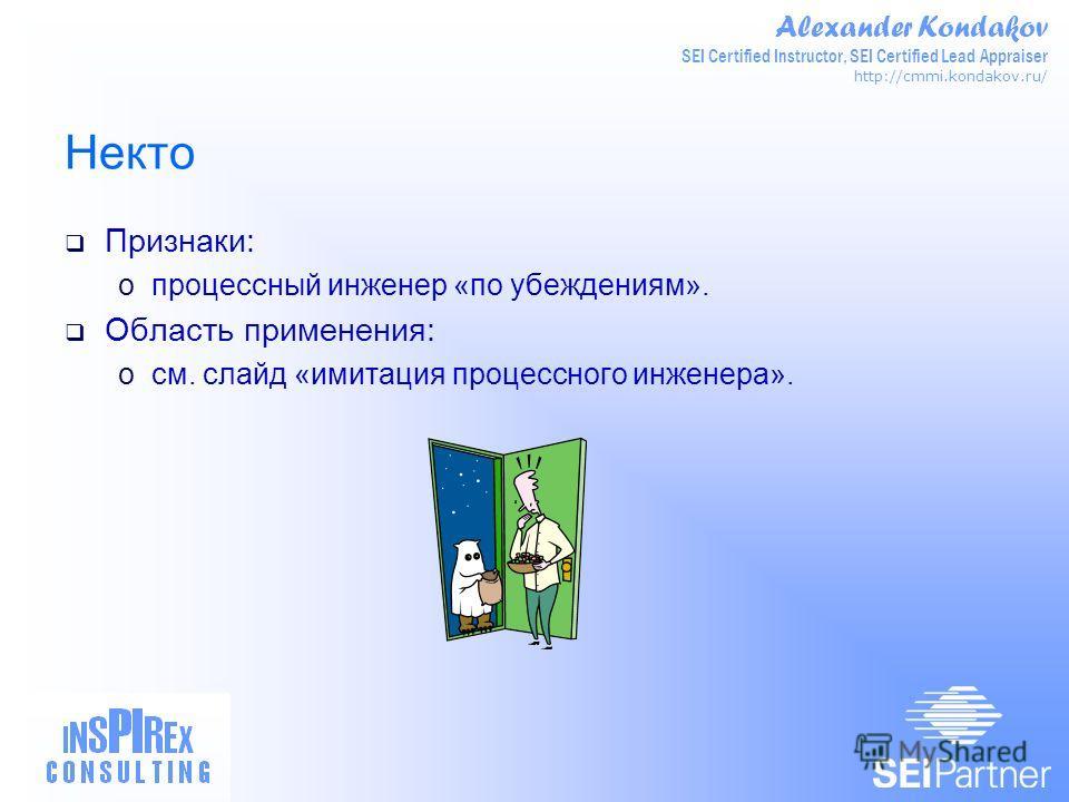 Alexander Kondakov SEI Certified Instructor, SEI Certified Lead Appraiser http://cmmi.kondakov.ru/ Некто Признаки: oпроцессный инженер «по убеждениям». Область применения: oсм. слайд «имитация процессного инженера».