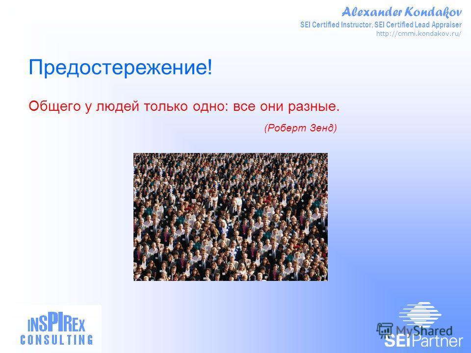 Alexander Kondakov SEI Certified Instructor, SEI Certified Lead Appraiser http://cmmi.kondakov.ru/ Предостережение! Общего у людей только одно: все они разные. (Роберт Зенд)