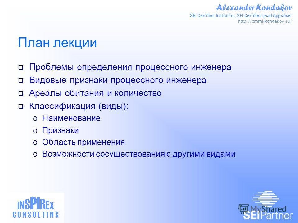 Alexander Kondakov SEI Certified Instructor, SEI Certified Lead Appraiser http://cmmi.kondakov.ru/ План лекции Проблемы определения процессного инженера Видовые признаки процессного инженера Ареалы обитания и количество Классификация (виды): oНаимено