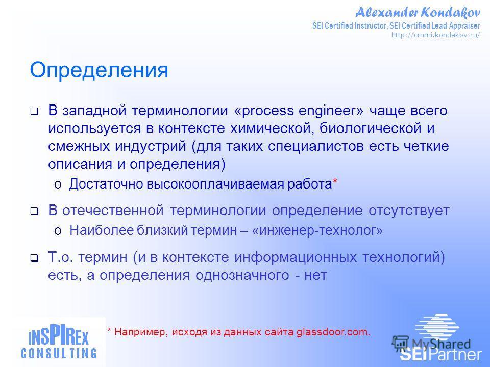 Alexander Kondakov SEI Certified Instructor, SEI Certified Lead Appraiser http://cmmi.kondakov.ru/ Определения В западной терминологии «process engineer» чаще всего используется в контексте химической, биологической и смежных индустрий (для таких спе